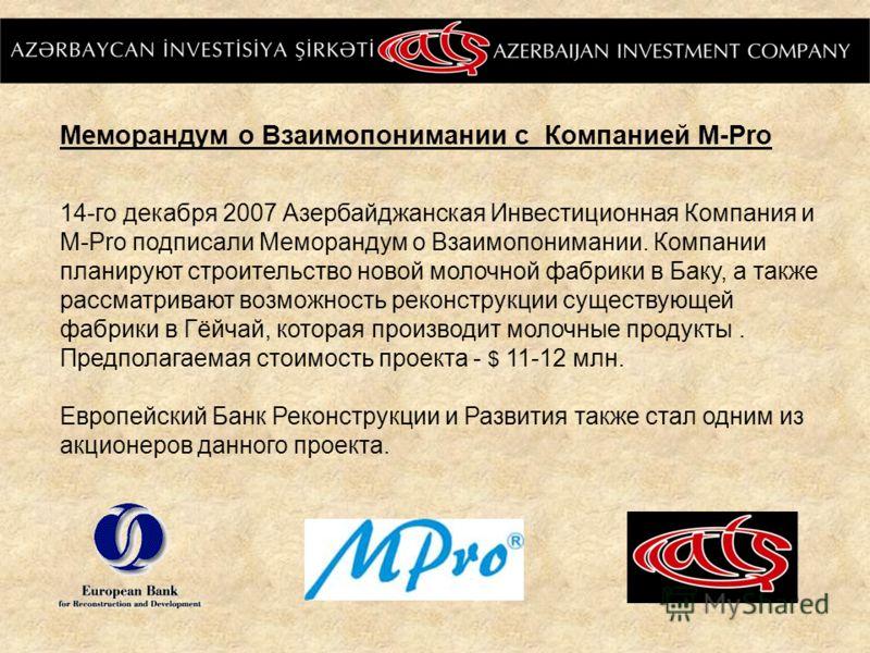 Меморандум о Взаимопонимании с Компанией M-Pro 14-го декабря 2007 Азербайджанская Инвестиционная Компания и M-Pro подписали Меморандум о Взаимопонимании. Компании планируют строительство новой молочной фабрики в Баку, а также рассматривают возможност