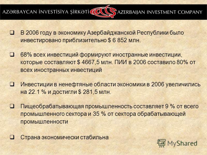 В 2006 году в экономику Азербайджанской Республики было инвестировано приблизительно $ 6 852 млн. 68% всех инвестиций формируют иностранные инвестиции, которые составляют $ 4667,5 млн. ПИИ в 2006 составило 80% от всех иностранных инвестиций Инвестици