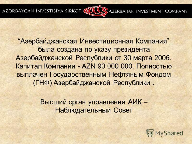 Азербайджанская Инвестиционная Компания была создана по указу президента Азербайджанской Республики от 30 марта 2006. Капитал Компании - AZN 90 000 000. Полностью выплачен Государственным Нефтяным Фондом (ГНФ) Азербайджанской Республики. Высший орган