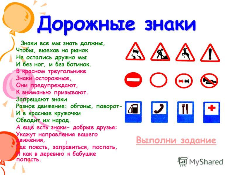 Дорожные знаки Знаки все мы знать должны, Чтобы, выехав на рынок Не остались дружно мы И без ног, и без ботинок. В красном треугольнике Знаки осторожные, Они предупреждают, К вниманью призывают. Запрещают знаки Разное движение: обгоны, поворот- И в к