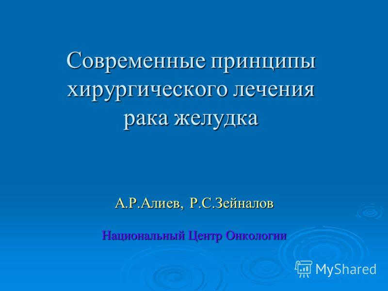 Современные принципы хирургического лечения рака желудка А.Р.Алиев, Р.С.Зейналов Национальный Центр Онкологии