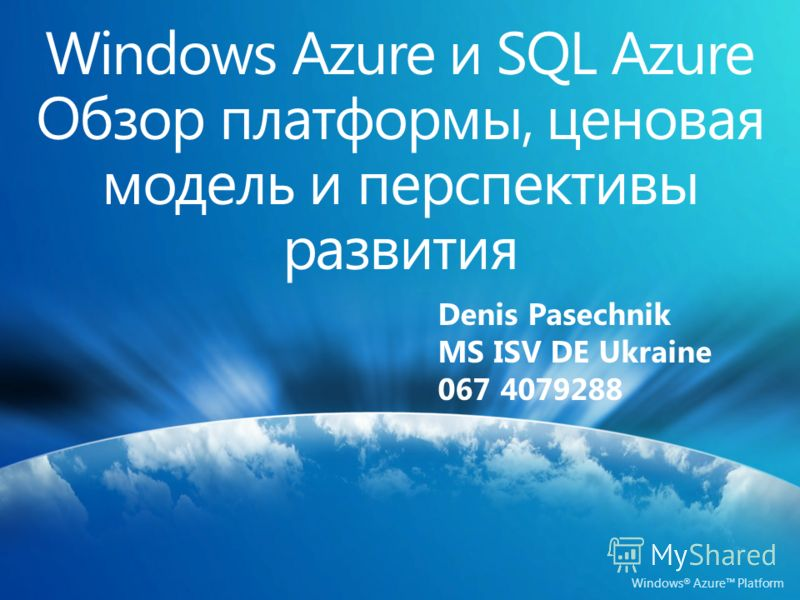 Windows ® Azure Platform Denis Pasechnik MS ISV DE Ukraine 067 4079288