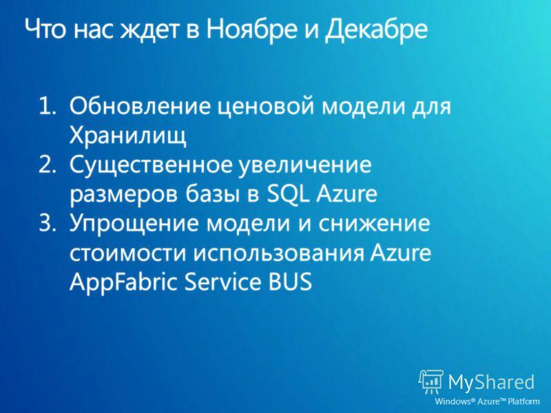 Windows ® Azure Platform 1.Обновление ценовой модели для Хранилищ 2.Существенное увеличение размеров базы в SQL Azure 3.Упрощение модели и снижение стоимости использования Azure AppFabric Service BUS