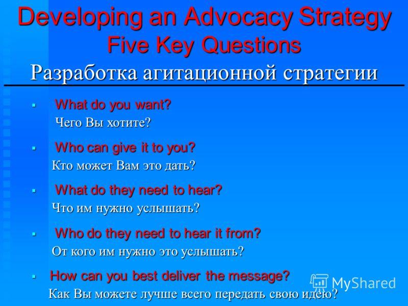 Developing an Advocacy Strategy Five Key Questions Разработка агитационной стратегии ________________________________ What do you want? What do you want? Чего Вы хотите? Чего Вы хотите? Who can give it to you? Who can give it to you? Кто может Вам эт