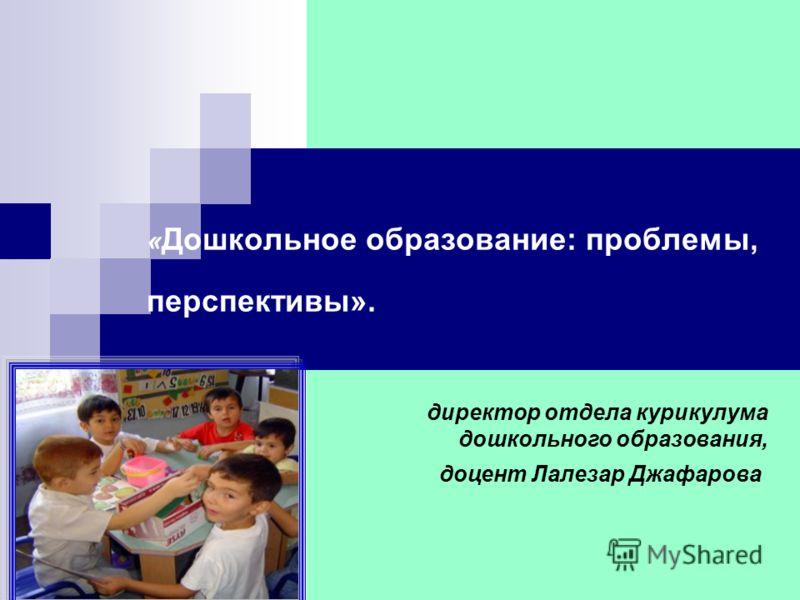 « Дошкольное образование: проблемы, перспективы». директор отдела курикулума дошкольного образования, доцент Лалезар Джафарова