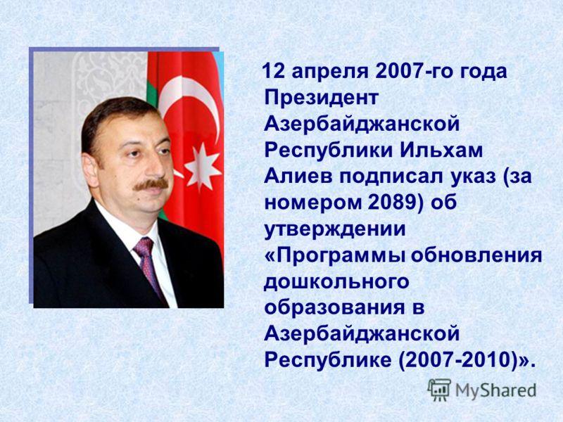 12 апреля 2007-го года Президент Азербайджанской Республики Ильхам Алиев подписал указ (за номером 2089) об утверждении «Программы обновления дошкольного образования в Азербайджанской Республике (2007-2010)».