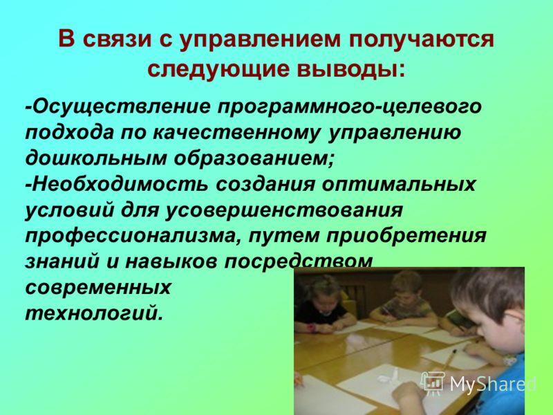 В связи с управлением получаются следующие выводы: -Осуществление программного-целевого подхода по качественному управлению дошкольным образованием; -Необходимость создания оптимальных условий для усовершенствования профессионализма, путем приобретен