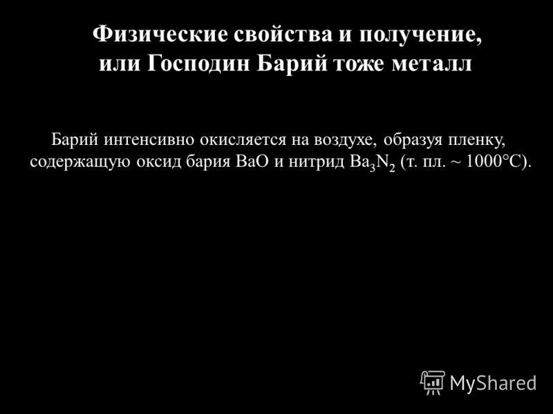 Физические свойства и получение, или Господин Барий тоже металл Барий интенсивно окисляется на воздухе, образуя пленку, содержащую оксид бария ВаО и нитрид Ba 3 N 2 (т. пл. ~ 1000°С).