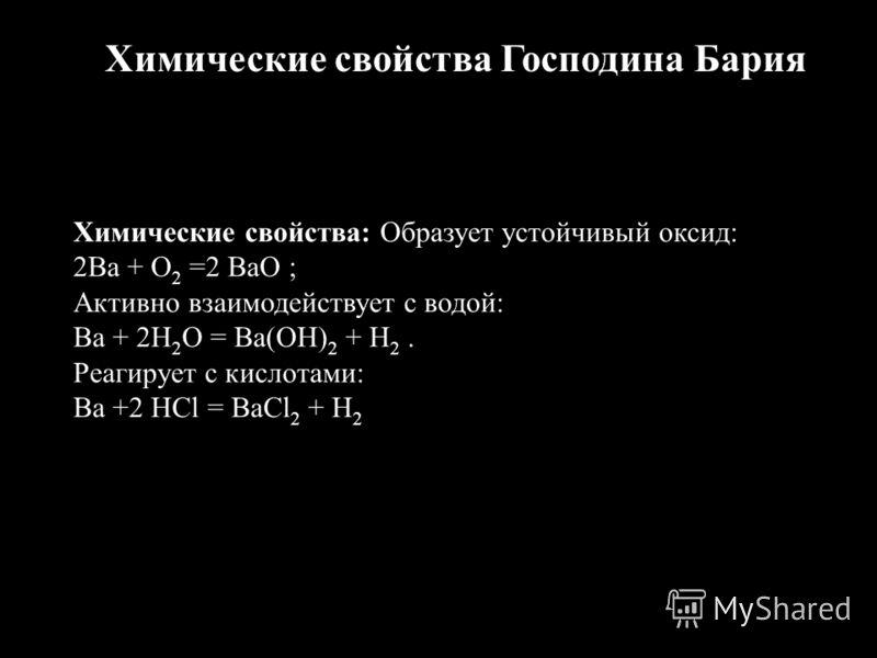 Химические свойства Господина Бария Химические свойства: Образует устойчивый оксид: 2Ba + O 2 =2 BaO ; Активно взаимодействует с водой: Ba + 2H 2 O = Ba(OH) 2 + H 2. Реагирует с кислотами: Ba +2 HCl = BaCl 2 + H 2