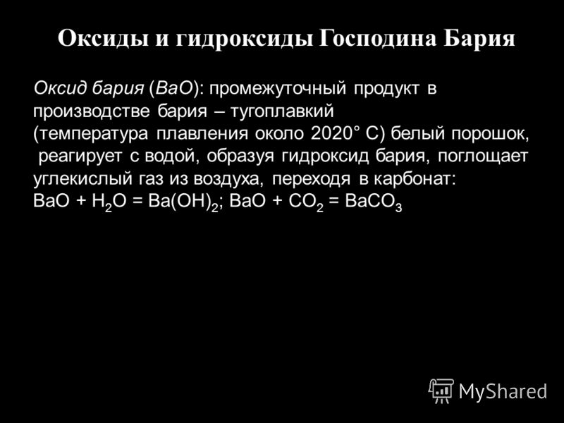 Оксиды и гидроксиды Господина Бария Оксид бария (BaO): промежуточный продукт в производстве бария – тугоплавкий (температура плавления около 2020° C) белый порошок, реагирует с водой, образуя гидроксид бария, поглощает углекислый газ из воздуха, пере