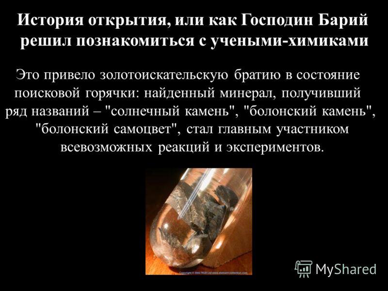 История открытия, или как Господин Барий решил познакомиться с учеными-химиками Это привело золотоискательскую братию в состояние поисковой горячки: найденный минерал, получивший ряд названий –