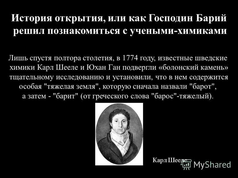 История открытия, или как Господин Барий решил познакомиться с учеными-химиками Лишь спустя полтора столетия, в 1774 году, известные шведские химики Карл Шееле и Юхан Ган подвергли «болонский камень» тщательному исследованию и установили, что в нем с