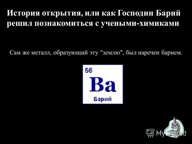 История открытия, или как Господин Барий решил познакомиться с учеными-химиками Сам же металл, образующий эту землю, был наречен барием.