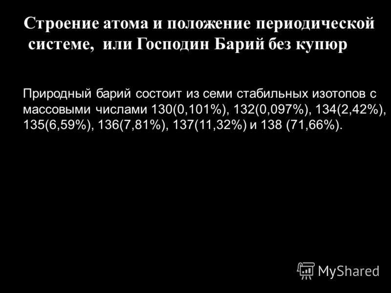 Строение атома и положение периодической системе, или Господин Барий без купюр Природный барий состоит из семи стабильных изотопов с массовыми числами 130(0,101%), 132(0,097%), 134(2,42%), 135(6,59%), 136(7,81%), 137(11,32%) и 138 (71,66%).