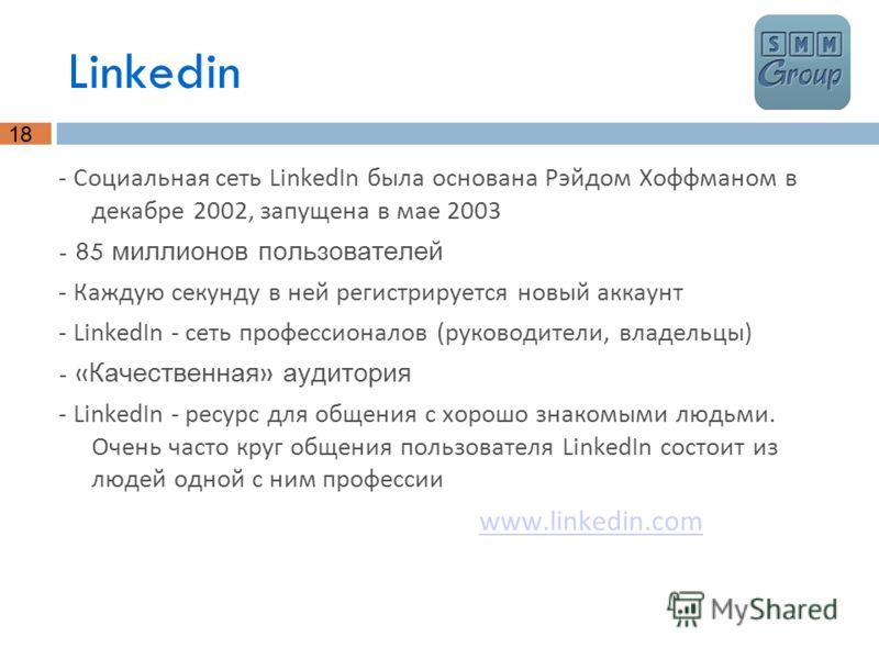 18 Linkedin - Социальная сеть LinkedIn была основана Рэйдом Хоффманом в декабре 2002, запущена в мае 2003 - 85 миллионов пользователей - Каждую секунду в ней регистрируется новый аккаунт - LinkedIn - сеть профессионалов (руководители, владельцы) - «