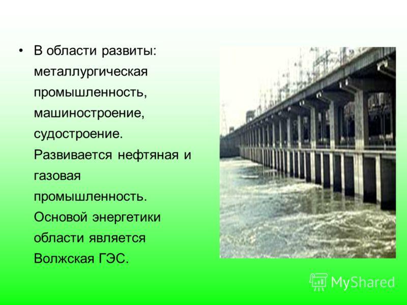 В области развиты: металлургическая промышленность, машиностроение, судостроение. Развивается нефтяная и газовая промышленность. Основой энергетики области является Волжская ГЭС.