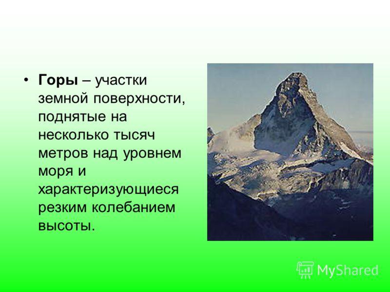 Горы – участки земной поверхности, поднятые на несколько тысяч метров над уровнем моря и характеризующиеся резким колебанием высоты.