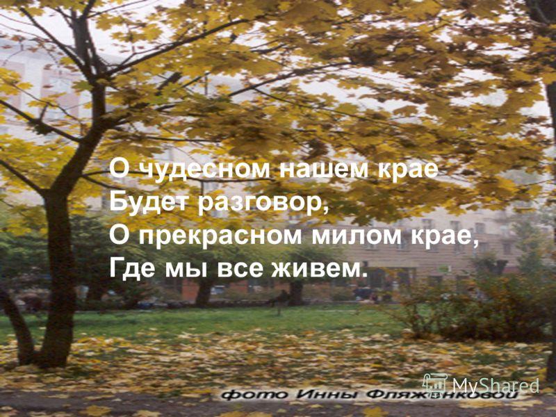 О чудесном нашем крае Будет разговор, О прекрасном милом крае, Где мы все живем.