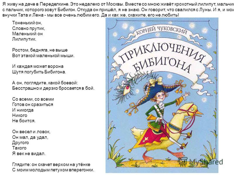 Я живу на даче в Переделкине. Это недалеко от Москвы. Вместе со мною живёт крохотный лилипут, мальчик с пальчик, которого зовут Бибигон. Откуда он пришёл, я не знаю. Он говорит, что свалился с Луны. И я, и мои внучки Тата и Лена - мы все очень любим