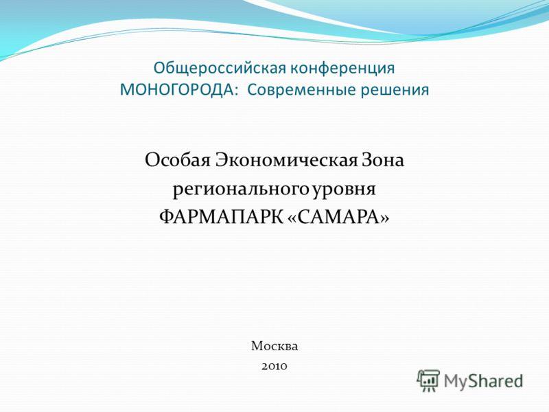 Общероссийская конференция МОНОГОРОДА: Современные решения Особая Экономическая Зона регионального уровня ФАРМАПАРК «САМАРА» Москва 2010