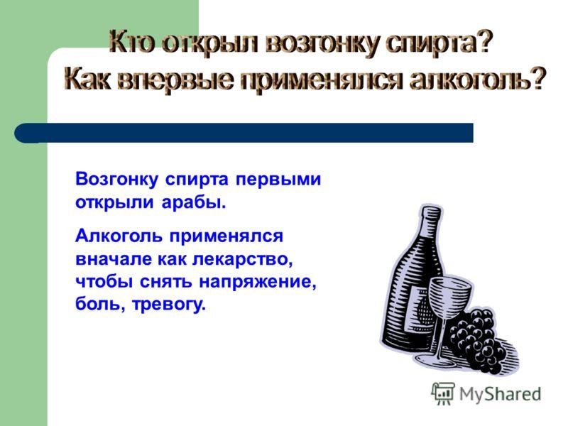 Возгонку спирта первыми открыли арабы. Алкоголь применялся вначале как лекарство, чтобы снять напряжение, боль, тревогу.