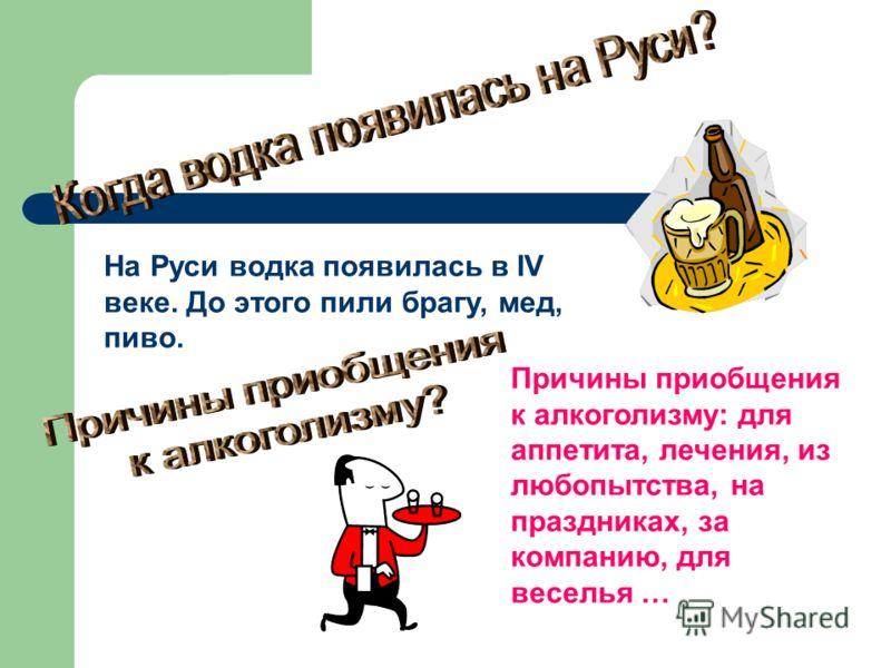 На Руси водка появилась в IV веке. До этого пили брагу, мед, пиво. Причины приобщения к алкоголизму: для аппетита, лечения, из любопытства, на праздниках, за компанию, для веселья …
