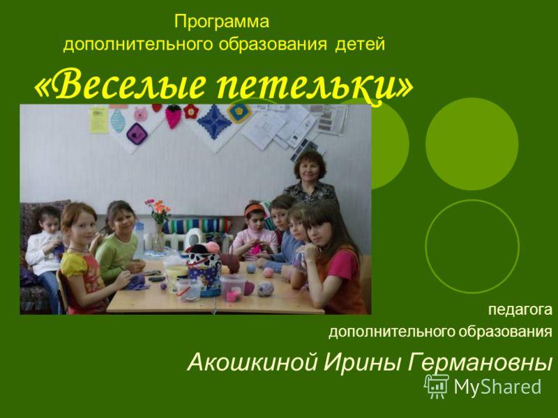 Программа дополнительного образования детей «Веселые петельки» педагога дополнительного образования Акошкиной Ирины Германовны