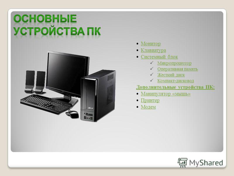 Монитор Клавиатура Системный блок Микропроцессор Оперативная память Жесткий диск Компакт-дисковод Дополнительные устройства ПК: Манипулятор «мышь» Принтер Модем