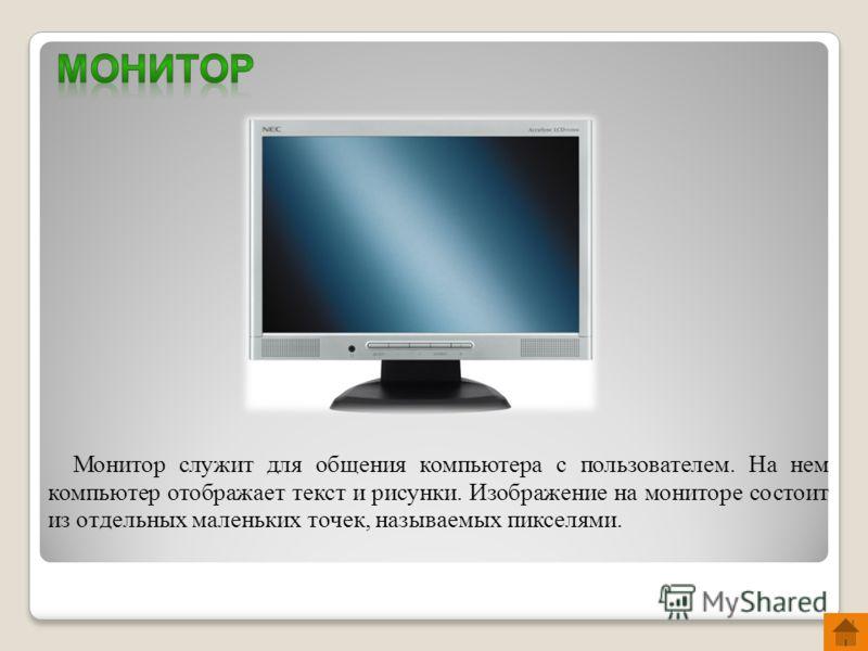 Монитор служит для общения компьютера с пользователем. На нем компьютер отображает текст и рисунки. Изображение на мониторе состоит из отдельных маленьких точек, называемых пикселями.