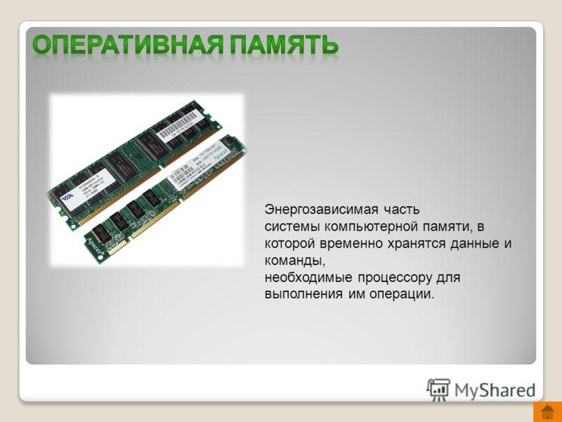 Энергозависимая часть системы компьютерной памяти, в которой временно хранятся данные и команды, необходимые процессору для выполнения им операции.