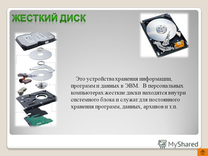 Это устройства хранения информации, программ и данных в ЭВМ. В персональных компьютерах жесткие диски находятся внутри системного блока и служат для постоянного хранения программ, данных, архивов и т.п.