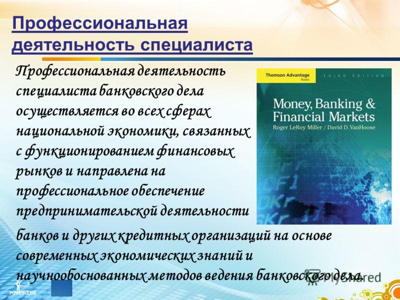 Профессиональная деятельность специалиста Профессиональная деятельность специалиста банковского дела осуществляется во всех сферах национальной экономики, связанных с функционированием финансовых рынков и направлена на профессиональное обеспечение пр