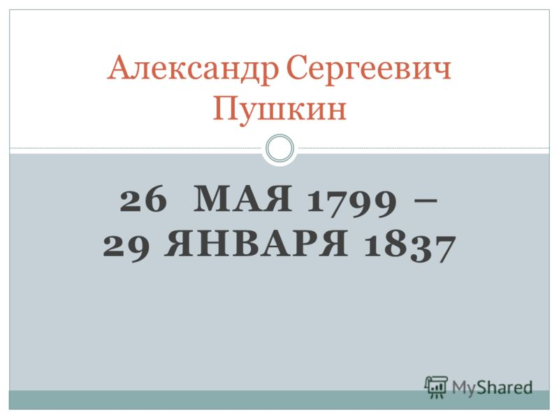 26 МАЯ 1799 – 29 ЯНВАРЯ 1837 Александр Сергеевич Пушкин