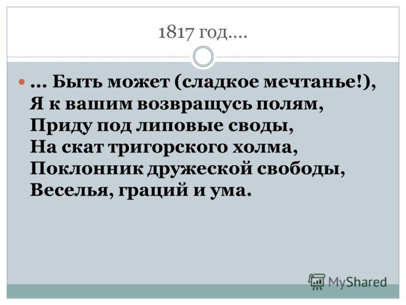 1817 год….... Быть может (сладкое мечтанье!), Я к вашим возвращусь полям, Приду под липовые своды, На скат тригорского холма, Поклонник дружеской свободы, Веселья, граций и ума.