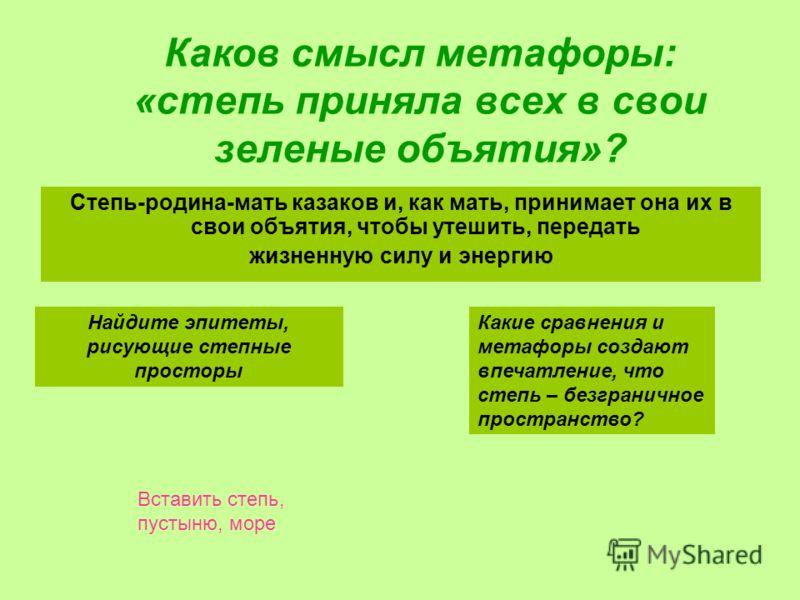Каков смысл метафоры: «степь приняла всех в свои зеленые объятия»? Степь-родина-мать казаков и, как мать, принимает она их в свои объятия, чтобы утешить, передать жизненную силу и энергию Найдите эпитеты, рисующие степные просторы Какие сравнения и м