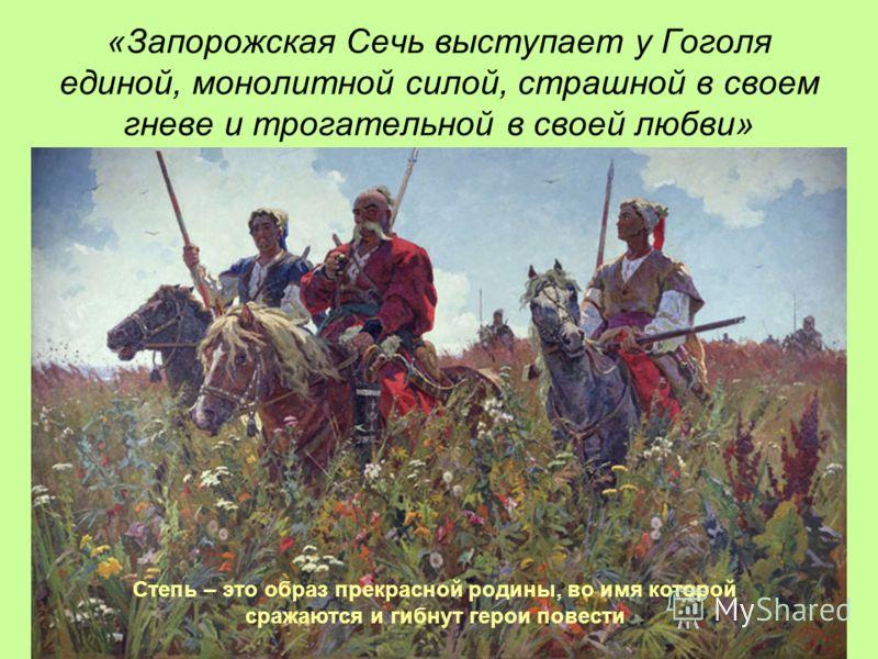 «Запорожская Сечь выступает у Гоголя единой, монолитной силой, страшной в своем гневе и трогательной в своей любви» Степь – это образ прекрасной родины, во имя которой сражаются и гибнут герои повести