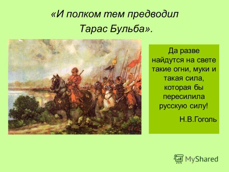 «И полком тем предводил Тарас Бульба». Да разве найдутся на свете такие огни, муки и такая сила, которая бы пересилила русскую силу! Н.В.Гоголь