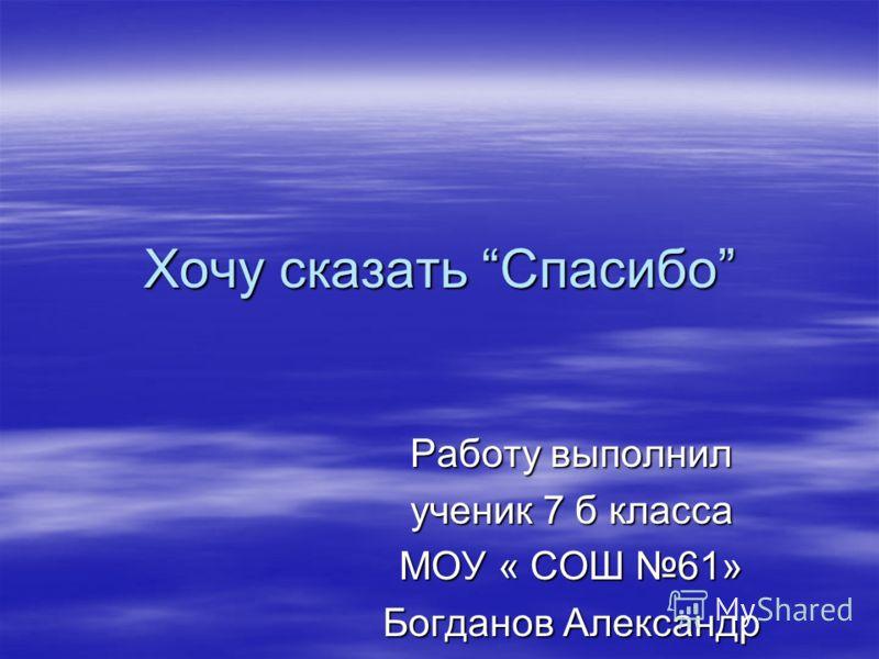 Хочу сказать Спасибо Работу выполнил ученик 7 б класса МОУ « СОШ 61» Богданов Александр