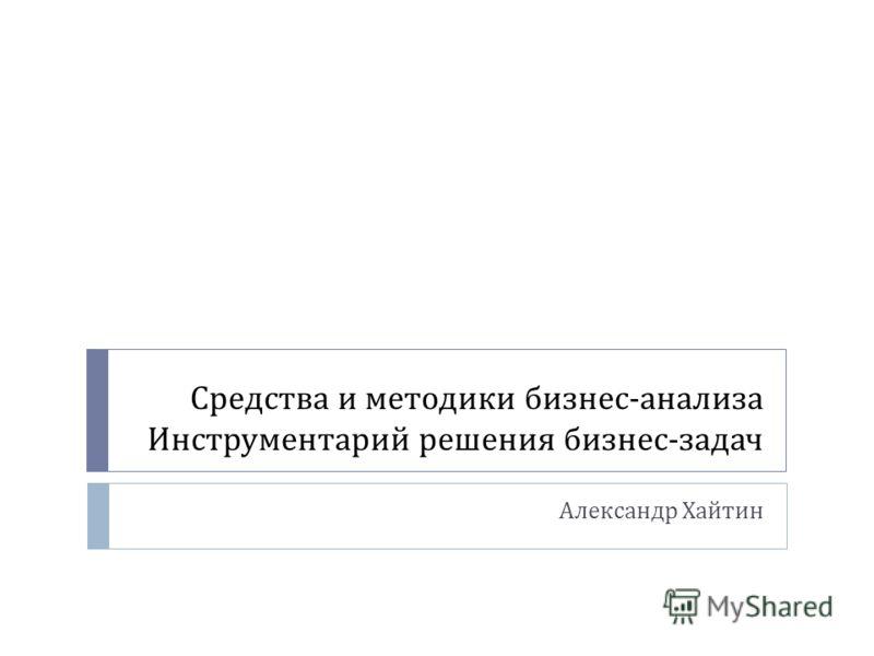 Средства и методики бизнес - анализа Инструментарий решения бизнес - задач Александр Хайтин