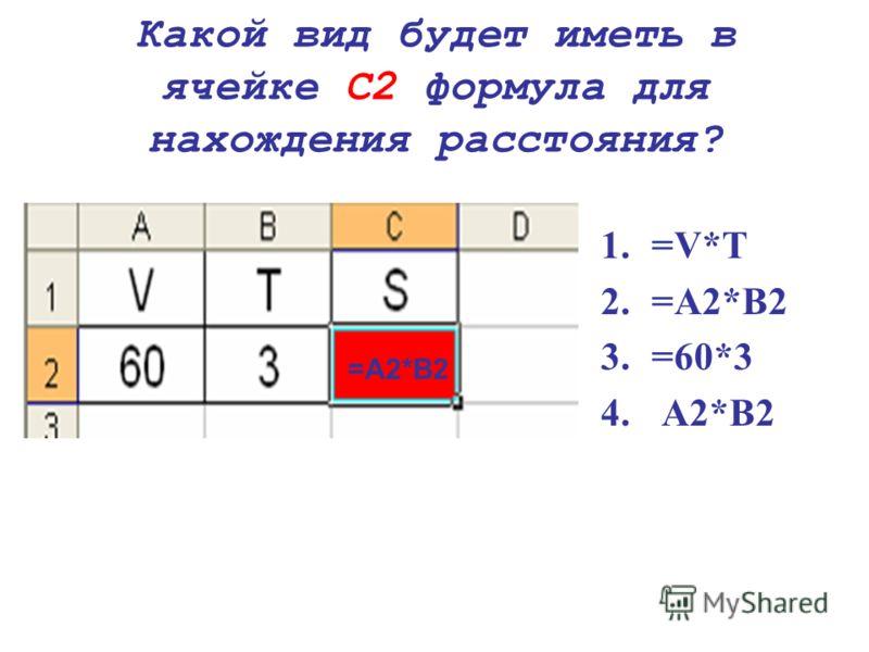 Какой вид будет иметь в ячейке С2 формула для нахождения расстояния? 1.=V*T 2.=A2*B2 3.=60*3 4. A2*B2 =A2*B2
