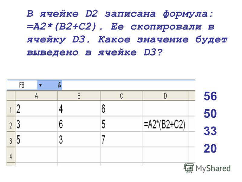 В ячейке D2 записана формула: =A2*(B2+C2). Ее скопировали в ячейку D3. Какое значение будет выведено в ячейке D3? 56 50 33 20