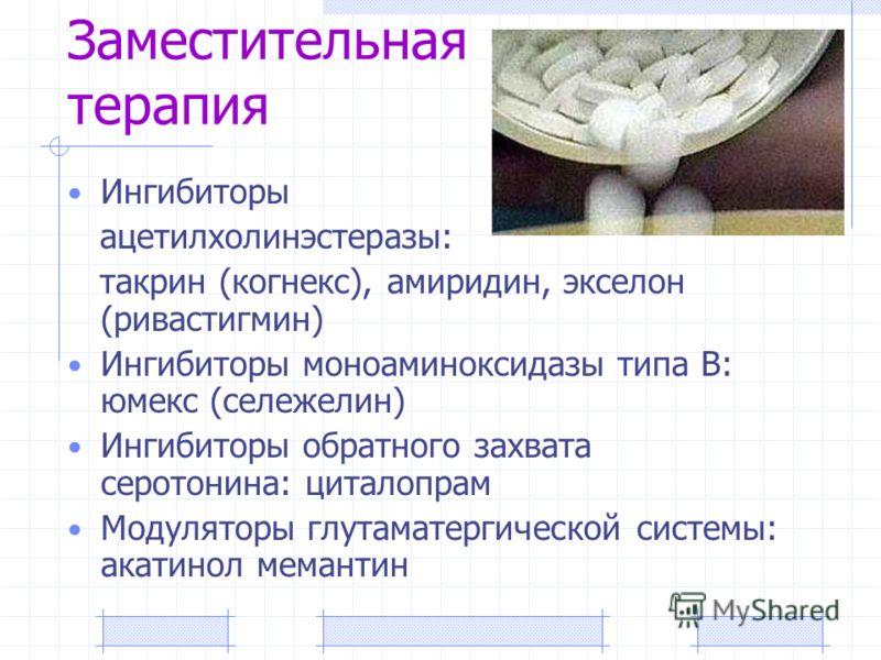 Заместительная терапия Ингибиторы ацетилхолинэстеразы: такрин (когнекс), амиридин, экселон (ривастигмин) Ингибиторы моноаминоксидазы типа В: юмекс (сележелин) Ингибиторы обратного захвата серотонина: циталопрам Модуляторы глутаматергической системы: