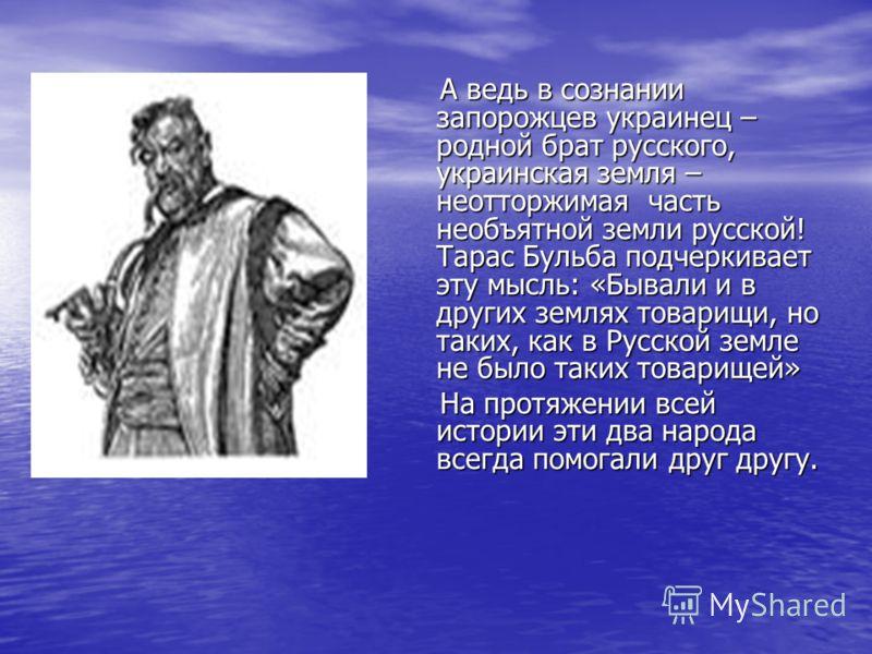 А ведь в сознании запорожцев украинец – родной брат русского, украинская земля – неотторжимая часть необъятной земли русской! Тарас Бульба подчеркивае