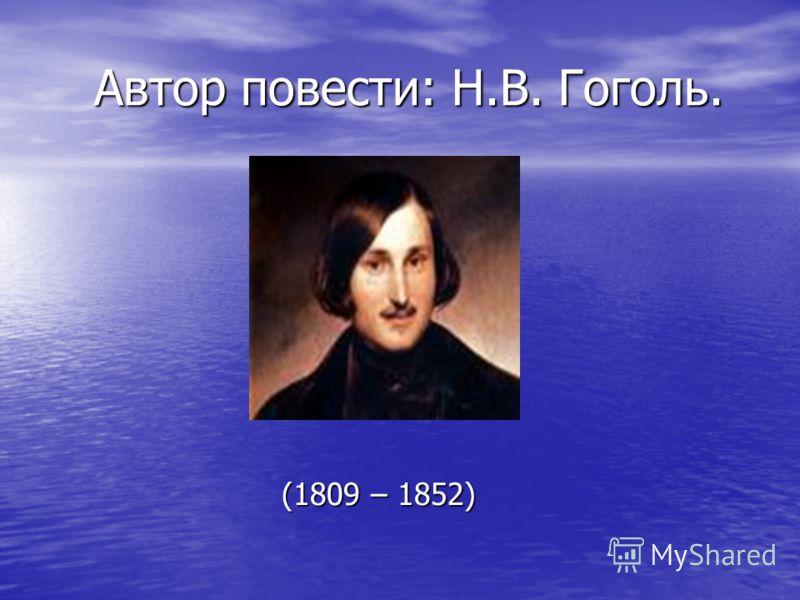 Автор повести: Н.В. Гоголь. Автор повести: Н.В. Гоголь. (1809 – 1852) (1809 – 1852)