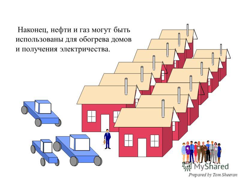 Наконец, нефти и газ могут быть использованы для обогрева домов и получения электричества. Prepared by Tom Sheeran
