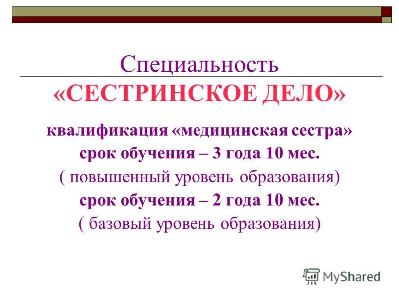 Специальность «СЕСТРИНСКОЕ ДЕЛО» квалификация «медицинская сестра» срок обучения – 3 года 10 мес. ( повышенный уровень образования) срок обучения – 2 года 10 мес. ( базовый уровень образования)