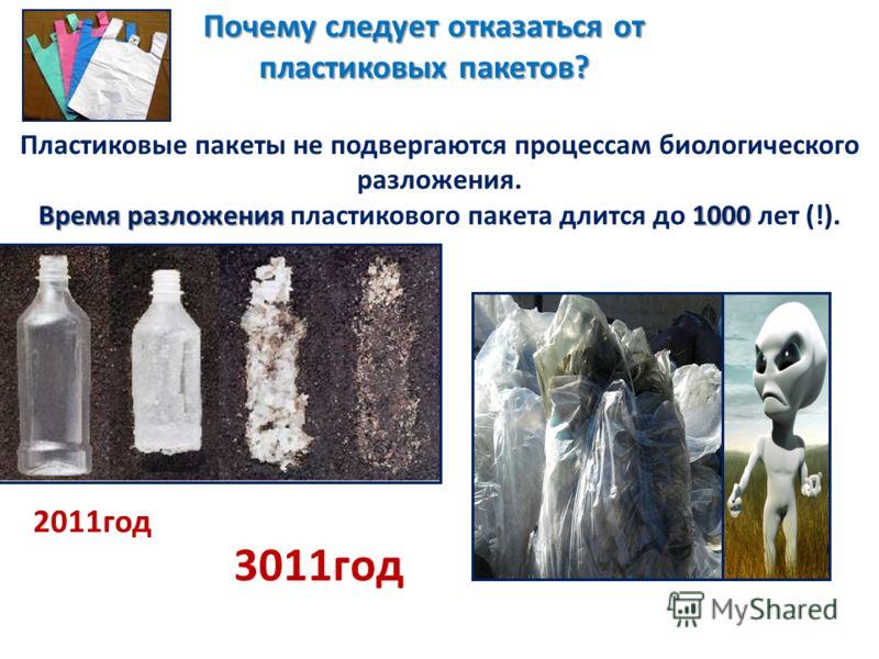 Пластиковые пакеты не подвергаются процессам биологического разложения. Время разложения 1000 Время разложения пластикового пакета длится до 1000 лет (!). Почему следует отказаться от пластиковых пакетов? 2011год 3011год
