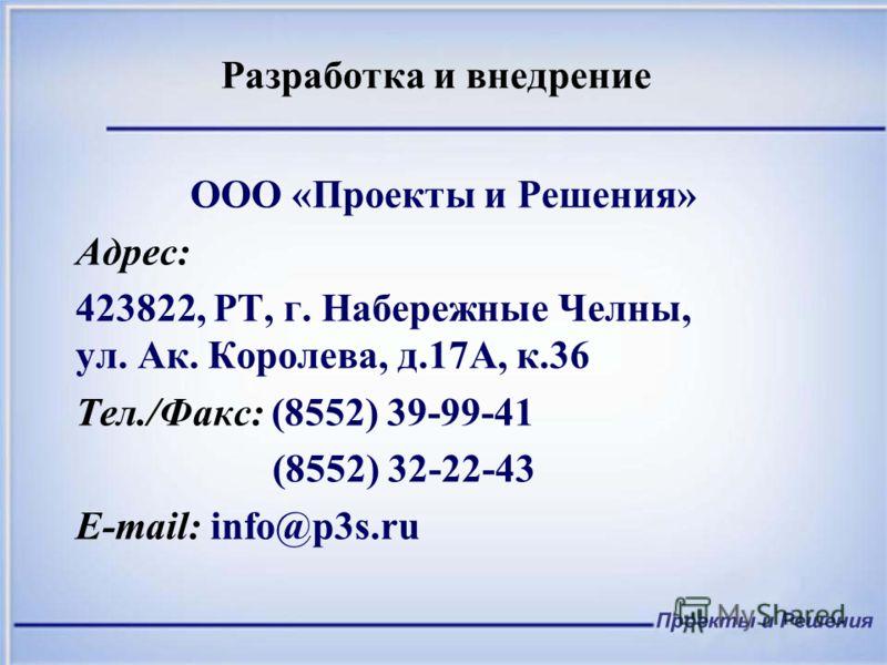 Разработка и внедрение ООО «Проекты и Решения» Адрес: 423822, РТ, г. Набережные Челны, ул. Ак. Королева, д.17А, к.36 Тел./Факс: (8552) 39-99-41 (8552) 32-22-43 E-mail: info@p3s.ru