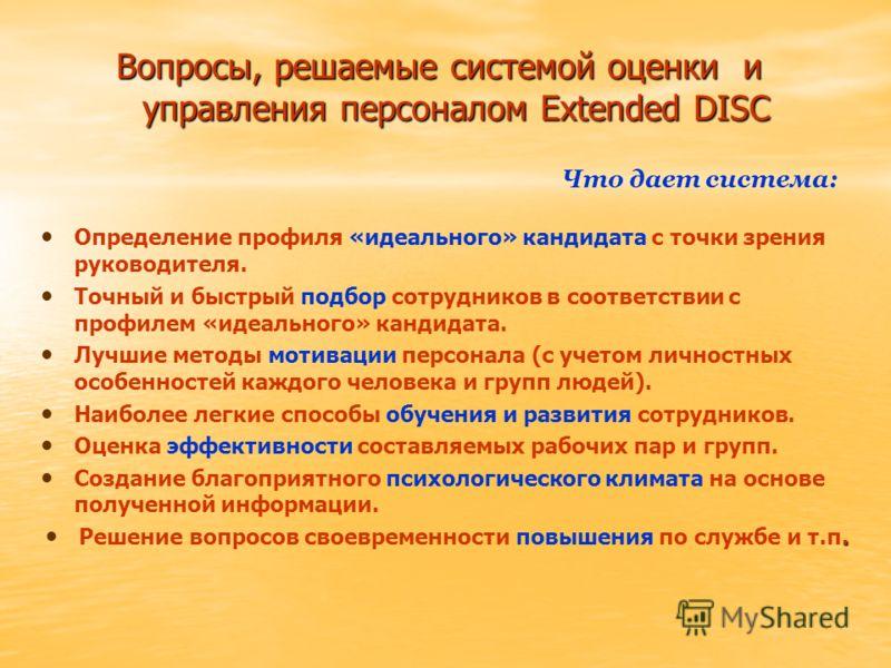 Вопросы, решаемые системой оценки и управления персоналом Extended DISC Определение профиля «идеального» кандидата с точки зрения руководителя. Точный и быстрый подбор сотрудников в соответствии с профилем «идеального» кандидата. Лучшие методы мотива