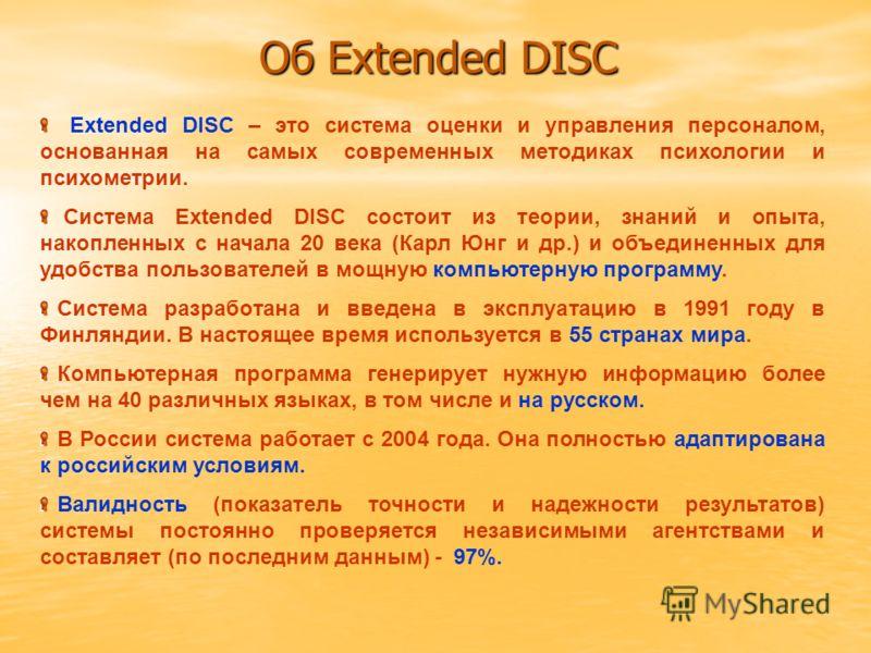 Об Extended DISC Extended DISC – это система оценки и управления персоналом, основанная на самых современных методиках психологии и психометрии. Система Extended DISC состоит из теории, знаний и опыта, накопленных с начала 20 века (Карл Юнг и др.) и